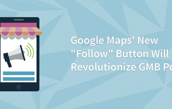 "Google Maps' New ""Follow"" Button Will Revolutionize GMB Posts"